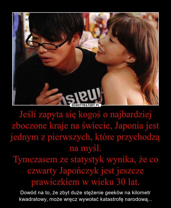 Jeśli zapyta się kogoś o najbardziej zboczone kraje na świecie, Japonia jest jednym z pierwszych, które przychodzą na myśl.Tymczasem ze statystyk wynika, że co czwarty Japończyk jest jeszcze prawiczkiem w wieku 30 lat. – Dowód na to, że zbyt duże stężenie geeków na kilometr kwadratowy, może wręcz wywołać katastrofę narodową...
