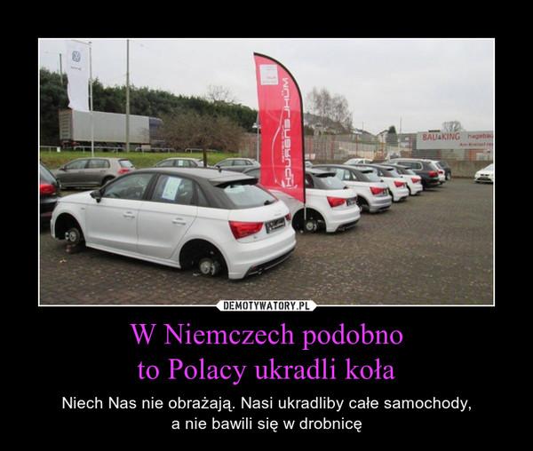 W Niemczech podobnoto Polacy ukradli koła – Niech Nas nie obrażają. Nasi ukradliby całe samochody,a nie bawili się w drobnicę