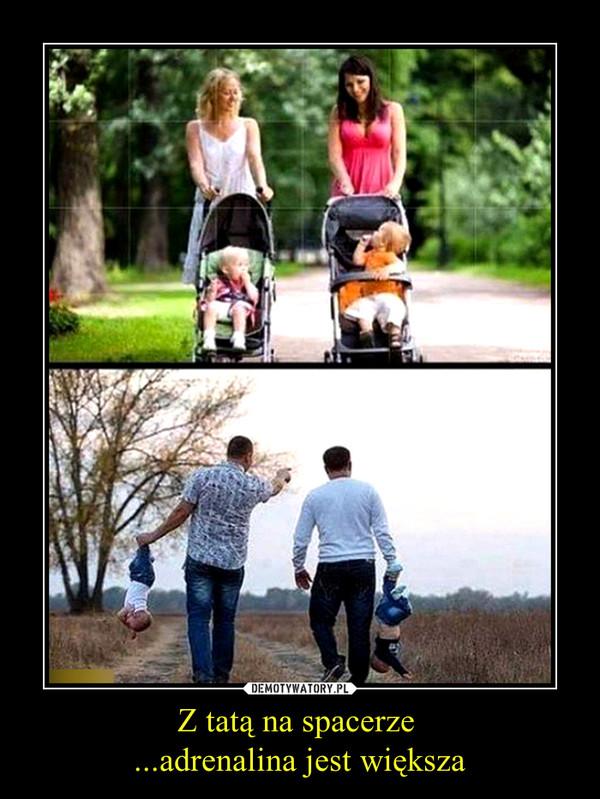 Z tatą na spacerze ...adrenalina jest większa –