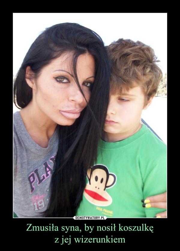 Zmusiła syna, by nosił koszulkęz jej wizerunkiem –