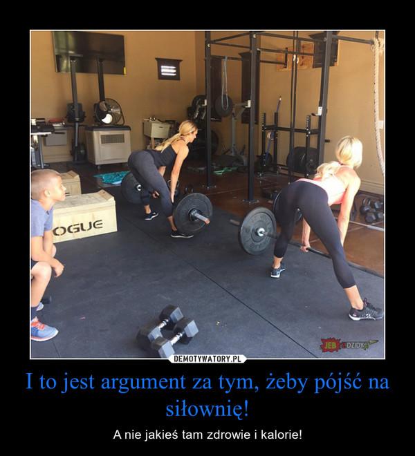 I to jest argument za tym, żeby pójść na siłownię! – A nie jakieś tam zdrowie i kalorie!