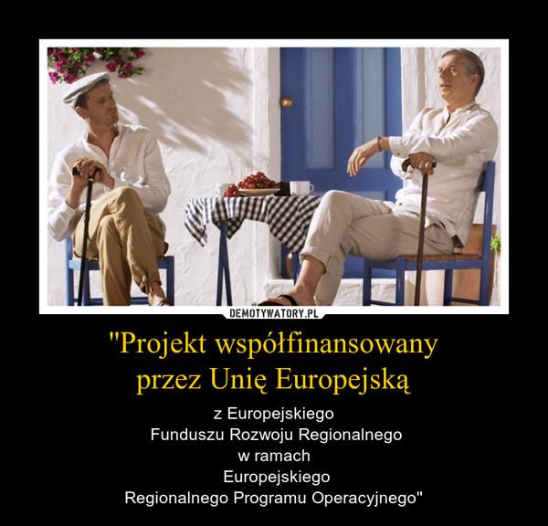 ''Projekt współfinansowanyprzez Unię Europejską – z Europejskiego Funduszu Rozwoju Regionalnego w ramach  EuropejskiegoRegionalnego Programu Operacyjnego''