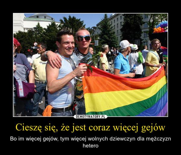 Cieszę się, że jest coraz więcej gejów – Bo im więcej gejów, tym więcej wolnych dziewczyn dla mężczyzn hetero