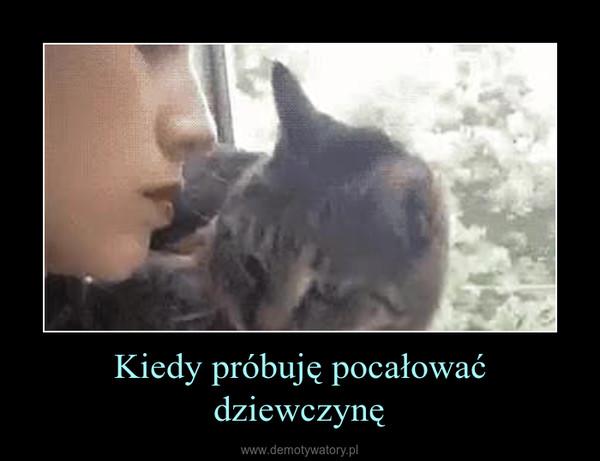 Kiedy próbuję pocałować dziewczynę –