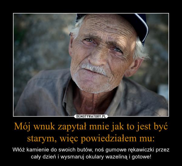 Mój wnuk zapytał mnie jak to jest być starym, więc powiedziałem mu: – Włóż kamienie do swoich butów, noś gumowe rękawiczki przez cały dzień i wysmaruj okulary wazeliną i gotowe!