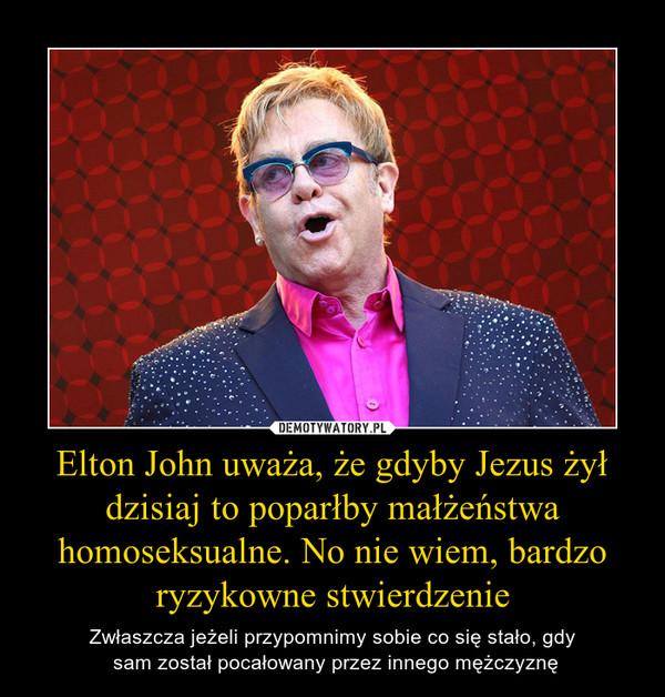 Elton John uważa, że gdyby Jezus żył dzisiaj to poparłby małżeństwa homoseksualne. No nie wiem, bardzo ryzykowne stwierdzenie – Zwłaszcza jeżeli przypomnimy sobie co się stało, gdy sam został pocałowany przez innego mężczyznę