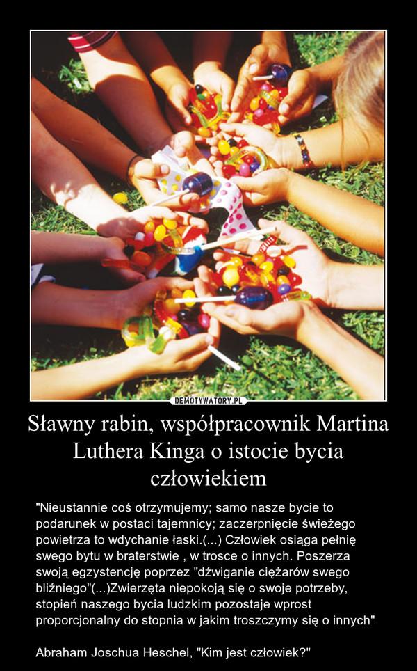"""Sławny rabin, współpracownik Martina Luthera Kinga o istocie bycia człowiekiem – """"Nieustannie coś otrzymujemy; samo nasze bycie to podarunek w postaci tajemnicy; zaczerpnięcie świeżego powietrza to wdychanie łaski.(...) Człowiek osiąga pełnię swego bytu w braterstwie , w trosce o innych. Poszerza swoją egzystencję poprzez """"dźwiganie ciężarów swego bliźniego""""(...)Zwierzęta niepokoją się o swoje potrzeby, stopień naszego bycia ludzkim pozostaje wprost proporcjonalny do stopnia w jakim troszczymy się o innych""""Abraham Joschua Heschel, """"Kim jest człowiek?"""""""