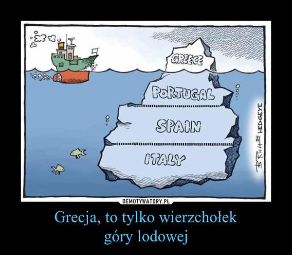 Grecja, to tylko wierzchołekgóry lodowej –