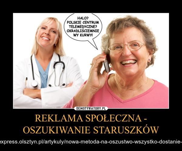 REKLAMA SPOŁECZNA - OSZUKIWANIE STARUSZKÓW – http://www.express.olsztyn.pl/artykuly/nowa-metoda-na-oszustwo-wszystko-dostanie-pani-poczta