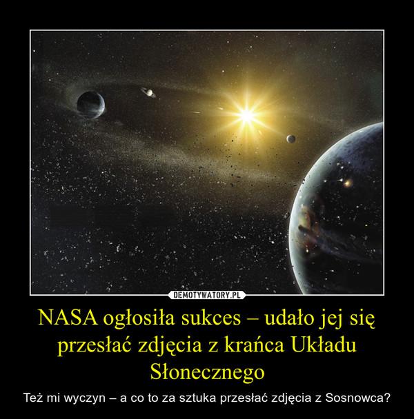 NASA ogłosiła sukces – udało jej się przesłać zdjęcia z krańca Układu Słonecznego – Też mi wyczyn – a co to za sztuka przesłać zdjęcia z Sosnowca?