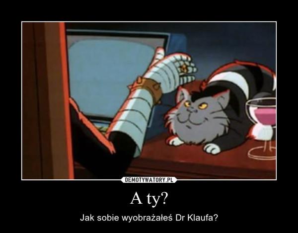 A ty? – Jak sobie wyobrażałeś Dr Klaufa?