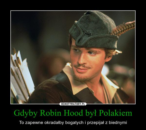 Gdyby Robin Hood był Polakiem – To zapewne okradałby bogatych i przepijał z biednymi