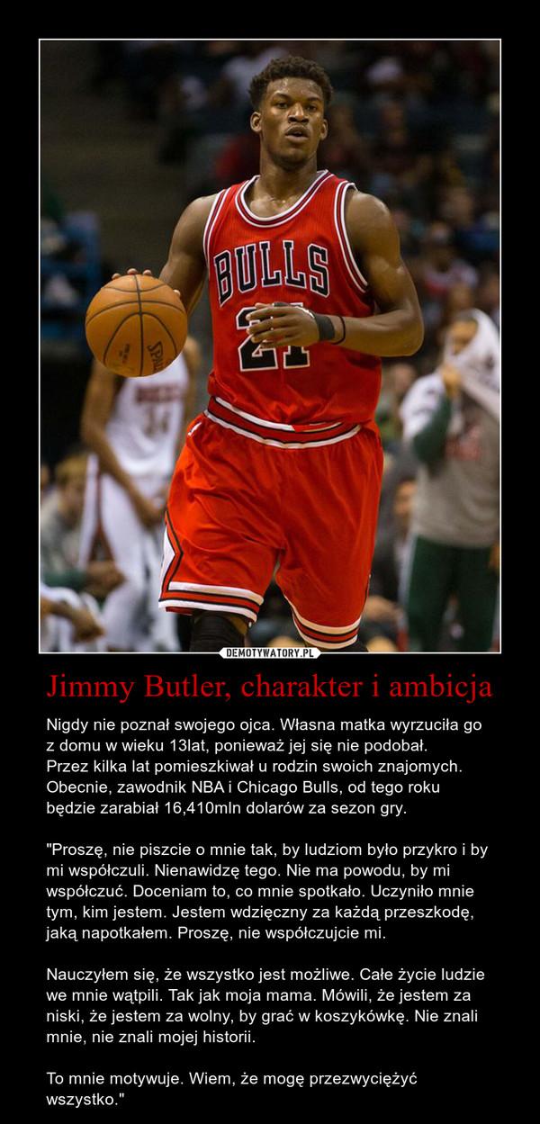 """Jimmy Butler, charakter i ambicja – Nigdy nie poznał swojego ojca. Własna matka wyrzuciła go z domu w wieku 13lat, ponieważ jej się nie podobał.Przez kilka lat pomieszkiwał u rodzin swoich znajomych.Obecnie, zawodnik NBA i Chicago Bulls, od tego roku będzie zarabiał 16,410mln dolarów za sezon gry.""""Proszę, nie piszcie o mnie tak, by ludziom było przykro i by mi współczuli. Nienawidzę tego. Nie ma powodu, by mi współczuć. Doceniam to, co mnie spotkało. Uczyniło mnie tym, kim jestem. Jestem wdzięczny za każdą przeszkodę, jaką napotkałem. Proszę, nie współczujcie mi.Nauczyłem się, że wszystko jest możliwe. Całe życie ludzie we mnie wątpili. Tak jak moja mama. Mówili, że jestem za niski, że jestem za wolny, by grać w koszykówkę. Nie znali mnie, nie znali mojej historii. To mnie motywuje. Wiem, że mogę przezwyciężyć wszystko."""""""