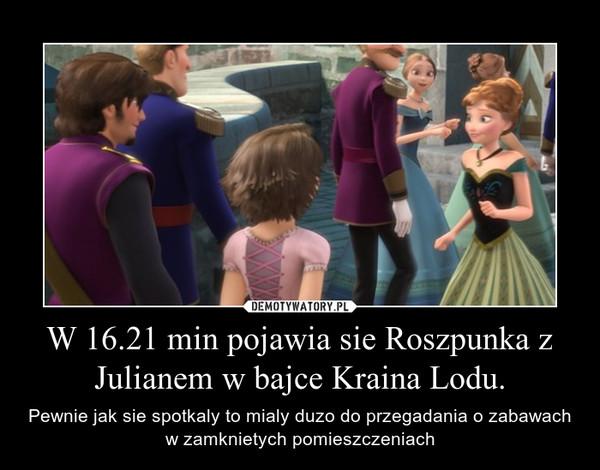 W 16.21 min pojawia sie Roszpunka z Julianem w bajce Kraina Lodu. – Pewnie jak sie spotkaly to mialy duzo do przegadania o zabawach w zamknietych pomieszczeniach