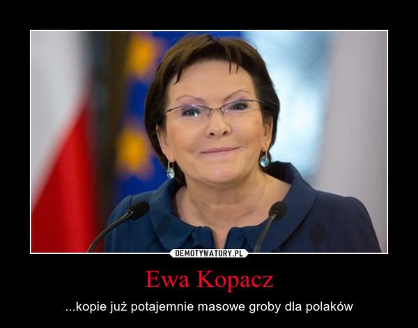 Ewa Kopacz – ...kopie już potajemnie masowe groby dla polaków
