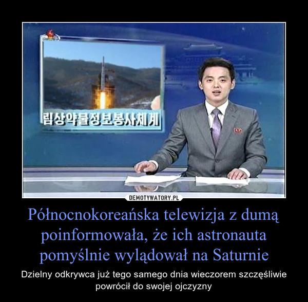 Północnokoreańska telewizja z dumą poinformowała, że ich astronauta pomyślnie wylądował na Saturnie – Dzielny odkrywca już tego samego dnia wieczorem szczęśliwie powrócił do swojej ojczyzny