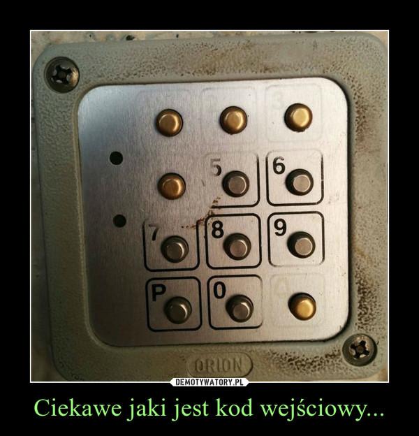 Ciekawe jaki jest kod wejściowy... –