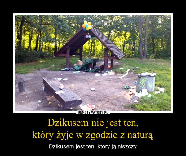 Dzikusem nie jest ten,który żyje w zgodzie z naturą – Dzikusem jest ten, który ją niszczy