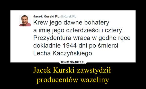 Jacek Kurski zawstydził producentów wazeliny –
