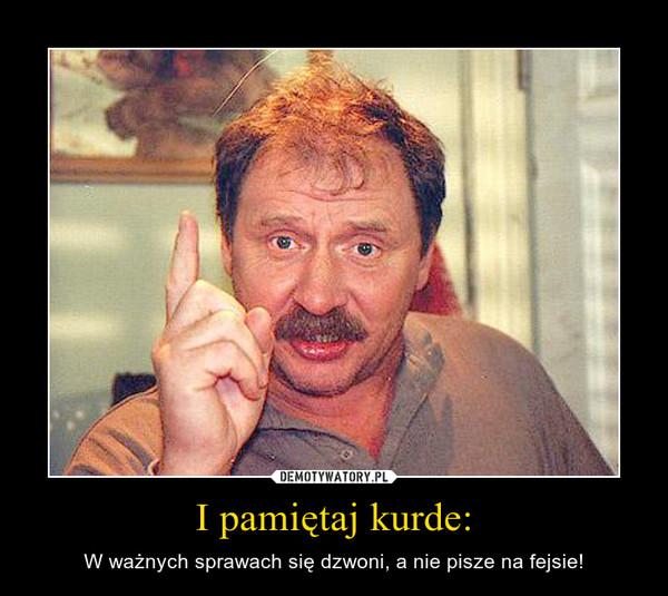 I pamiętaj kurde: – W ważnych sprawach się dzwoni, a nie pisze na fejsie!
