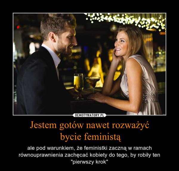 """Jestem gotów nawet rozważyć bycie feministą – ale pod warunkiem, że feministki zaczną w ramach równouprawnienia zachęcać kobiety do tego, by robiły ten """"pierwszy krok"""""""