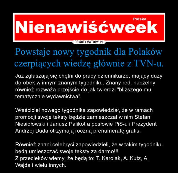 """Powstaje nowy tygodnik dla Polaków czerpiących wiedzę głównie z TVN-u. – Już zgłaszają się chętni do pracy dziennikarze, mający duży dorobek w innym znanym tygodniku. Znany red. naczelny również rozważa przejście do jak twierdzi """"bliższego mu tematycznie wydawnictwa"""".Właściciel nowego tygodnika zapowiedział, że w ramach promocji swoje teksty będzie zamieszczał w nim Stefan Niesiołowski i Janusz Palikot a posłowie PiS-u i Prezydent Andrzej Duda otrzymają roczną prenumeratę gratis.Również znani celebryci zapowiedzieli, że w takim tygodniku będą umieszczać swoje teksty za darmo!!!Z przecieków wiemy, że będą to: T. Karolak, A. Kutz, A. Wajda i wielu innych."""