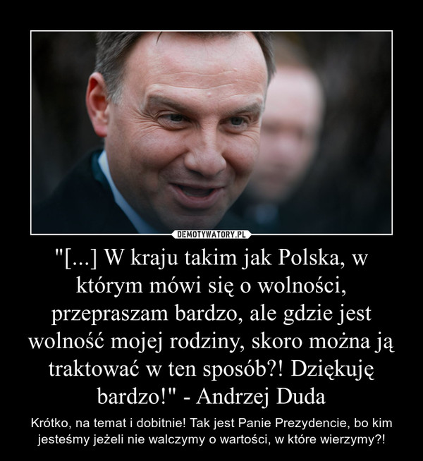 """""""[...] W kraju takim jak Polska, w którym mówi się o wolności, przepraszam bardzo, ale gdzie jest wolność mojej rodziny, skoro można ją traktować w ten sposób?! Dziękuję bardzo!"""" - Andrzej Duda – Krótko, na temat i dobitnie! Tak jest Panie Prezydencie, bo kim jesteśmy jeżeli nie walczymy o wartości, w które wierzymy?!"""