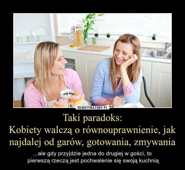 Taki paradoks:Kobiety walczą o równouprawnienie, jak najdalej od garów, gotowania, zmywania – ...ale gdy przyjdzie jedna do drugiej w gości, to pierwszą rzeczą jest pochwalenie się swoją kuchnią