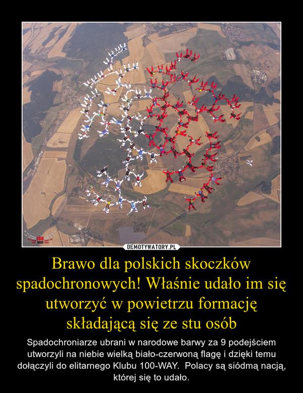 Brawo dla polskich skoczków spadochronowych! Właśnie udało im się utworzyć w powietrzu formację składającą się ze stu osób – Spadochroniarze ubrani w narodowe barwy za 9 podejściem utworzyli na niebie wielką biało-czerwoną flagę i dzięki temu dołączyli do elitarnego Klubu 100-WAY.  Polacy są siódmą nacją, której się to udało. http://skydive.pl