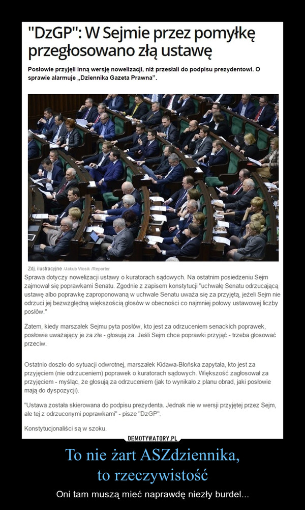 """To nie żart ASZdziennika,to rzeczywistość – Oni tam muszą mieć naprawdę niezły burdel... """"DzGP"""": W Sejmie przez pomyłkę przegłosowano złą ustawęPosłowie przyjęli inną wersję nowelizacji, niż przesłali do podpisu prezydentowi. O sprawie alarmuje """"Dziennika Gazeta Prawna"""".Sprawa dotyczy nowelizacji ustawy o kuratorach sądowych. Na ostatnim posiedzeniu Sejm zajmował się poprawkami Senatu. Zgodnie z zapisem konstytucji """"uchwałę Senatu odrzucającą ustawę albo poprawkę zaproponowaną w uchwale Senatu uważa się za przyjętą, jeżeli Sejm nie odrzuci jej bezwzględną większością głosów w obecności co najmniej połowy ustawowej liczby posłów.""""Zatem, kiedy marszałek Sejmu pyta posłów, kto jest za odrzuceniem senackich poprawek, posłowie uważający je za złe - głosują za. Jeśli Sejm chce poprawki przyjąć - trzeba głosować przeciw.Ostatnio doszło do sytuacji odwrotnej, marszałek Kidawa-Błońska zapytała, kto jest za przyjęciem (nie odrzuceniem) poprawek o kuratorach sądowych. Większość zagłosował za przyjęciem - myśląc, że głosują za odrzuceniem (jak to wynikało z planu obrad, jaki posłowie mają do dyspozycji).""""Ustawa została skierowana do podpisu prezydenta. Jednak nie w wersji przyjętej przez Sejm, ale tej z odrzuconymi poprawkami"""" - pisze """"DzGP"""".Konstytucjonaliści są w szoku."""