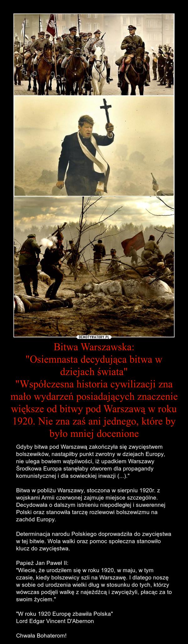 """Bitwa Warszawska:""""Osiemnasta decydująca bitwa w dziejach świata""""""""Współczesna historia cywilizacji zna mało wydarzeń posiadających znaczenie większe od bitwy pod Warszawą w roku 1920. Nie zna zaś ani jednego, które by było mniej docenione – Gdyby bitwa pod Warszawą zakończyła się zwycięstwem bolszewików, nastąpiłby punkt zwrotny w dziejach Europy, nie ulega bowiem wątpliwości, iż upadkiem Warszawy Środkowa Europa stanęłaby otworem dla propagandy komunistycznej i dla sowieckiej inwazji (...).""""Bitwa w pobliżu Warszawy, stoczona w sierpniu 1920r. z wojskami Armii czerwonej zajmuje miejsce szczególne. Decydowała o dalszym istnieniu niepodległej i suwerennej Polski oraz stanowiła tarczę rozlewowi bolszewizmu na zachód Europy.Determinacja narodu Polskiego doprowadziła do zwycięstwa w tej bitwie. Wola walki oraz pomoc społeczna stanowiło klucz do zwycięstwa.Papież Jan Paweł II:""""Wiecie, że urodziłem się w roku 1920, w maju, w tym czasie, kiedy bolszewicy szli na Warszawę. I dlatego noszę w sobie od urodzenia wielki dług w stosunku do tych, którzy wówczas podjęli walkę z najeźdźcą i zwyciężyli, płacąc za to swoim życiem.""""""""W roku 1920 Europę zbawiła Polska""""Lord Edgar Vincent D'AbernonChwała Bohaterom!"""