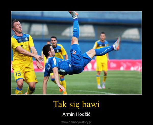 Tak się bawi – Armin Hodžić