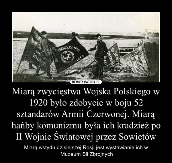 Miarą zwycięstwa Wojska Polskiego w 1920 było zdobycie w boju 52 sztandarów Armii Czerwonej. Miarą hańby komunizmu była ich kradzież po II Wojnie Światowej przez Sowietów – Miarą wstydu dzisiejszej Rosji jest wystawianie ich w Muzeum Sił Zbrojnych