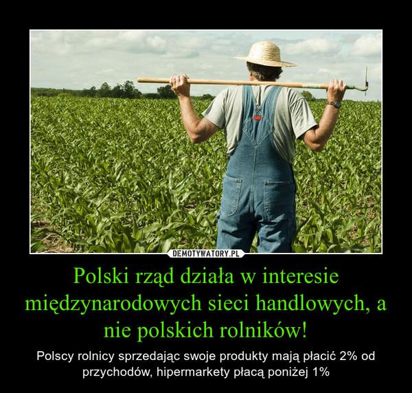 Polski rząd działa w interesie międzynarodowych sieci handlowych, a nie polskich rolników! – Polscy rolnicy sprzedając swoje produkty mają płacić 2% od przychodów, hipermarkety płacą poniżej 1%