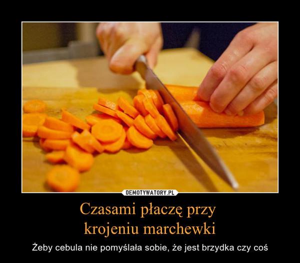 Czasami płaczę przy krojeniu marchewki – Żeby cebula nie pomyślała sobie, że jest brzydka czy coś