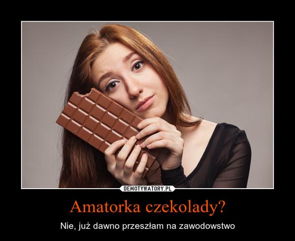 Amatorka czekolady? – Nie, już dawno przeszłam na zawodowstwo
