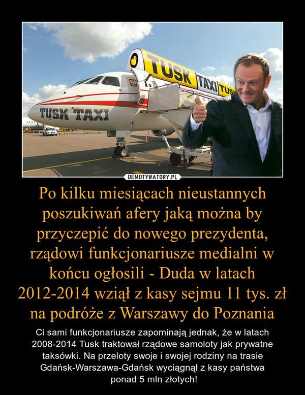 Po kilku miesiącach nieustannych poszukiwań afery jaką można by przyczepić do nowego prezydenta, rządowi funkcjonariusze medialni w końcu ogłosili - Duda w latach 2012-2014 wziął z kasy sejmu 11 tys. zł na podróże z Warszawy do Poznania – Ci sami funkcjonariusze zapominają jednak, że w latach 2008-2014 Tusk traktował rządowe samoloty jak prywatne taksówki. Na przeloty swoje i swojej rodziny na trasie Gdańsk-Warszawa-Gdańsk wyciągnął z kasy państwa ponad 5 mln złotych!