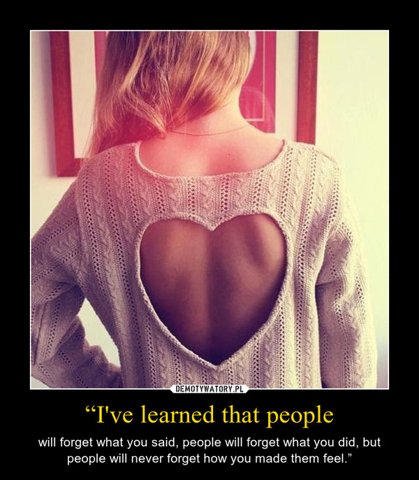 """""""I've learned that people – will forget what you said, people will forget what you did, but people will never forget how you made them feel."""""""
