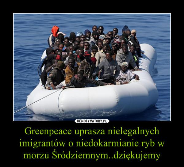 Greenpeace uprasza nielegalnych imigrantów o niedokarmianie ryb w morzu Śródziemnym..dziękujemy –