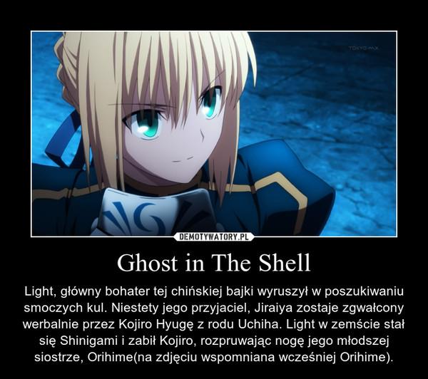 Ghost in The Shell – Light, główny bohater tej chińskiej bajki wyruszył w poszukiwaniu smoczych kul. Niestety jego przyjaciel, Jiraiya zostaje zgwałcony werbalnie przez Kojiro Hyugę z rodu Uchiha. Light w zemście stał się Shinigami i zabił Kojiro, rozpruwając nogę jego młodszej siostrze, Orihime(na zdjęciu wspomniana wcześniej Orihime).