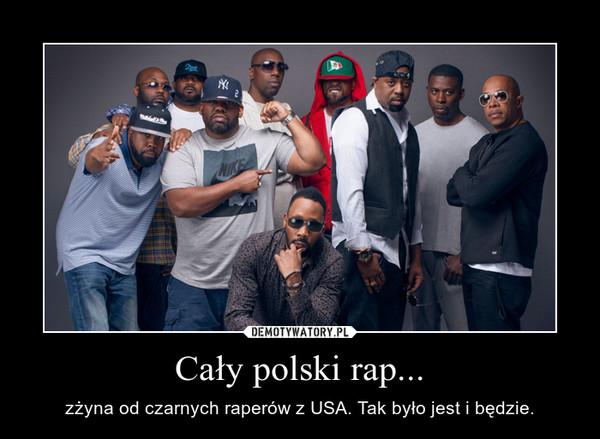 Cały polski rap... – zżyna od czarnych raperów z USA. Tak było jest i będzie.