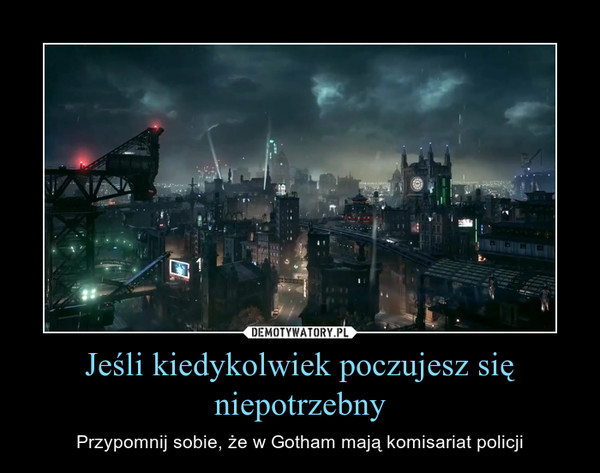 Jeśli kiedykolwiek poczujesz się niepotrzebny – Przypomnij sobie, że w Gotham mają komisariat policji