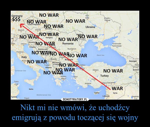 Nikt mi nie wmówi, że uchodźcy emigrują z powodu toczącej się wojny –