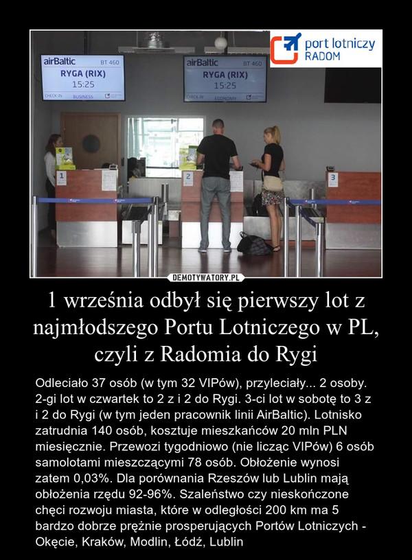 1 września odbył się pierwszy lot z najmłodszego Portu Lotniczego w PL, czyli z Radomia do Rygi – Odleciało 37 osób (w tym 32 VIPów), przyleciały... 2 osoby. 2-gi lot w czwartek to 2 z i 2 do Rygi. 3-ci lot w sobotę to 3 z i 2 do Rygi (w tym jeden pracownik linii AirBaltic). Lotnisko zatrudnia 140 osób, kosztuje mieszkańców 20 mln PLN miesięcznie. Przewozi tygodniowo (nie licząc VIPów) 6 osób samolotami mieszczącymi 78 osób. Obłożenie wynosi zatem 0,03%. Dla porównania Rzeszów lub Lublin mają obłożenia rzędu 92-96%. Szaleństwo czy nieskończone chęci rozwoju miasta, które w odległości 200 km ma 5 bardzo dobrze prężnie prosperujących Portów Lotniczych - Okęcie, Kraków, Modlin, Łódź, Lublin