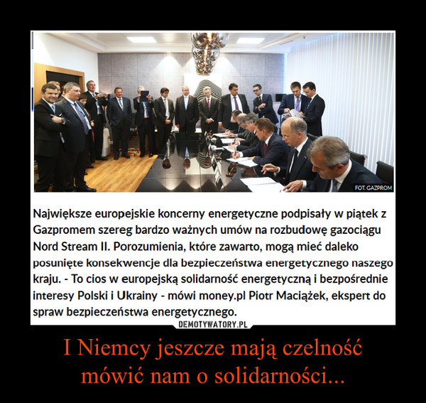 I Niemcy jeszcze mają czelnośćmówić nam o solidarności... –  Największe europejskie koncerny energetyczne podpisały w piątek z Gazpromem szereg bardzo ważnych umów na rozbudowę gazociągu Nord Stream II. Porozumienia, które zawarto, mogą mieć daleko posunięte konsekwencje dla bezpieczeństwa energetycznego naszego kraju. - To cios w europejską solidarność energetyczną i bezpośrednie interesy Polski i Ukrainy - mówi money.pl Piotr Maciążek, ekspert do spraw bezpieczeństwa energetycznego.