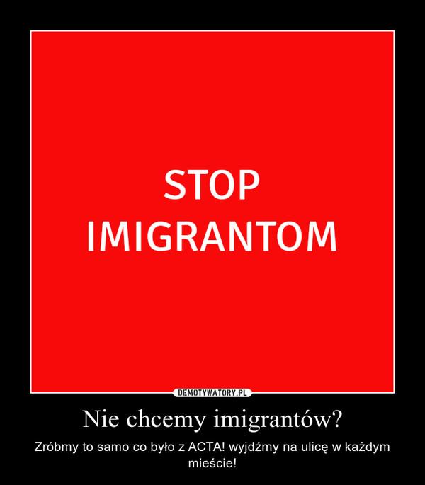 Nie chcemy imigrantów? – Zróbmy to samo co było z ACTA! wyjdźmy na ulicę w każdym mieście!