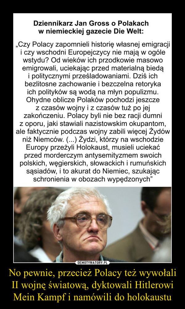 """No pewnie, przecież Polacy też wywołali II wojnę światową, dyktowali Hitlerowi Mein Kampf i namówili do holokaustu –  Dziennikarz Jan Gross o Polakach w niemieckiej gazecie Die Welt: """"Czy Polacy zapomnieli historię własnej emigracji i czy wschodni Europejczycy nie mają w ogóle wstydu? Od wieków ich przodkowie masowo emigrowali, uciekając przed materialną biedą i politycznymi prześladowaniami. Dziś ich bezlitosne zachowanie i bezczelna retoryka ich polityków są wodą na młyn populizmu. Ohydne oblicze Polaków pochodzi jeszcze z czasów wojny i z czasów tuż po jej zakończeniu. Polacy byli nie bez racji dumni z oporu, jaki stawiali nazistowskim okupantom, ale faktycznie podczas wojny zabili więcej Żydów niż Niemców. (. .) Żydzi, którzy na wschodzie Europy przeżyli Holokaust, musieli uciekać przed morderczym antysemityzmem swoich polskich, węgierskich, słowackich i rumuńskich sąsiadów, i to akurat do Niemiec, szukając schronienia w obozach wypędzonych"""""""