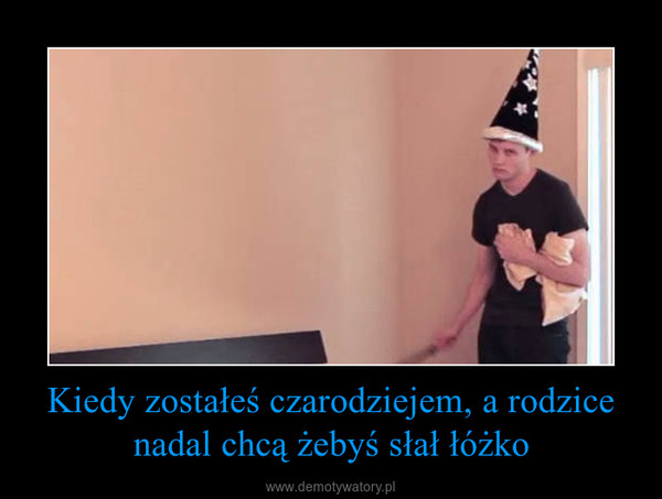 Kiedy zostałeś czarodziejem, a rodzice nadal chcą żebyś słał łóżko –