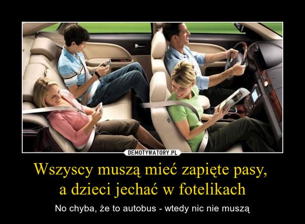 Wszyscy muszą mieć zapięte pasy, a dzieci jechać w fotelikach – No chyba, że to autobus - wtedy nic nie muszą