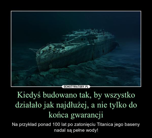 Kiedyś budowano tak, by wszystko działało jak najdłużej, a nie tylko do końca gwarancji – Na przykład ponad 100 lat po zatonięciu Titanica jego baseny nadal są pełne wody!